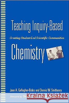 Teaching Inquiry-Based Chemistry: Creating Student-Led Scientific Communities Joan A. Gallagher-Bolos Dennis W. Smithenry 9780325006710