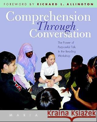 Comprehension Through Conversation: The Power of Purposeful Talk in the Reading Workshop Maria Nichols Richard L. Allington 9780325007939