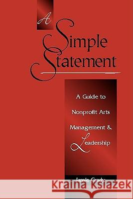 A Simple Statement: A Guide to Nonprofit Arts Management and Leadership Jamie Grady 9780325008233