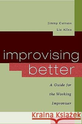 Improvising Better: A Guide for the Working Improviser Jimmy Carrane Liz Allen 9780325009421