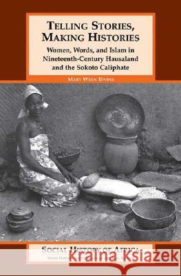 Telling Stories, Making Histories: Women, Words, and Islam in Nineteenth-Century Hausaland and the Sokoto Caliphate Mary Wren Bivins 9780325070124