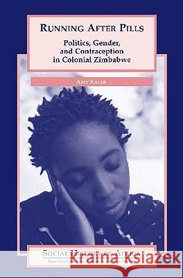 Running After Pills: Politics, Gender, and Contraception in Colonial Zimbabwe Amy Kaler 9780325070445