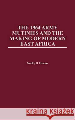 The 1964 Army Mutinies and the Making of Modern East Africa Timothy Parsons Timothy H. Parsons 9780325070681