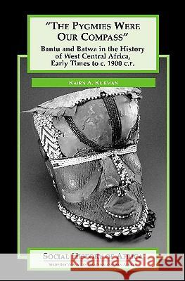 The Pygmies Were Our Compass: Bantu and Batwa in the History of West Central Africa, Early Times to C. 1900 C.E. Kairn A. Klieman 9780325071046