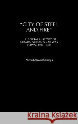 City of Steel and Fire: A Social History of Atbara, Sudan's Railway Town, 1906-1984 Ahmad Alawad Sikainga 9780325071060