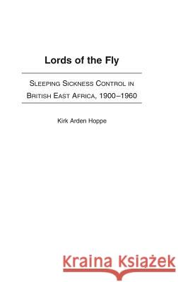 Lords of the Fly: Sleeping Sickness Control in British East Africa, 1900-1960 Kirk Arden Hoppe 9780325071237