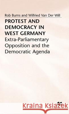 Protest and Democracy in West Germany: Extra-Parliamentary Opposition and the Democratic Agenda Rob Burns Wilfried Van Der Will 9780333464847