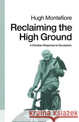 Reclaiming the High Ground: A Christian Response to Secularism Hugh Montefiore 9780333534687