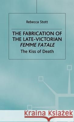 The Fabrication of the Late-Victorian Femme Fatale: The Kiss of Death Rebecca Stott 9780333556122