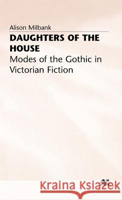 Daughters of the House: Modes of the Gothic in Victorian Fiction Alison Milbank John Rylands 9780333566152