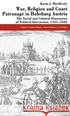 War, Religion and Court Patronage in Habsburg Austria: The Social and Cultural Dimensions of Political Interaction, 1521-1622 Karin J. Machardy 9780333572412