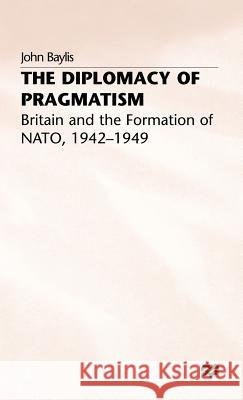 The Diplomacy of Pragmatism: Britain and the Formation of Nato, 1942-49 John Baylis 9780333578353