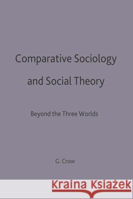 Comparative Sociology and Social Theory: Beyond the Three Worlds Graham Crow   9780333634257