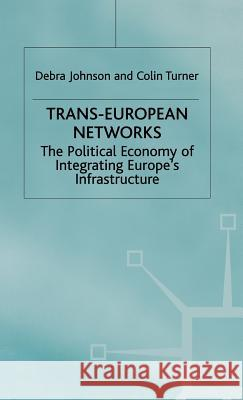 Trans-European Networks: The Political Economy of Integrating Europe's Infrastructure Debra Johnson Colin Turner 9780333649848