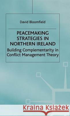 Peacemaking Strategies in Northern Ireland: Building Complementarity in Conflict Management Theory David Bloomfield 9780333674321