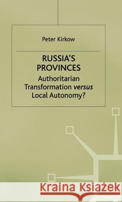 Russia's Provinces: Authoritarian Transformation Versus Local Autonomy? Peter Kirkow 9780333717899