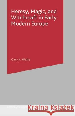 Heresy, Magic and Witchcraft in Early Modern Europe Gary K. Waite 9780333754337