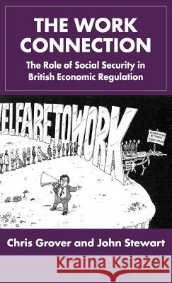 The Work Connection: The Role of Social Security in British Economic Regulation Chris Grover John Stewart John Stewart 9780333754436