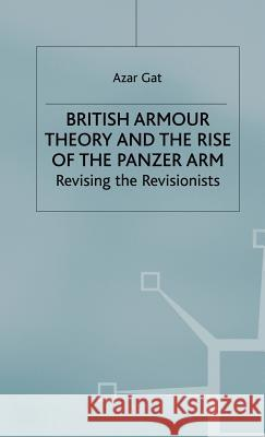 British Armour Theory and the Rise of the Panzer Arm: Revising the Revisionists Azar Gat 9780333773482