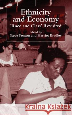 Ethnicity and Economy: 'race and Class' Revisited Steve Fenton Harriet Bradley 9780333793015