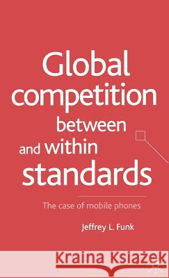 Global Competition Between and Within Standards: The Case of Mobile Phones Jeffrey L. Funk 9780333970393