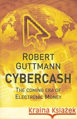 Cybercash: The Coming Era of Electronic Money Robert Guttmann 9780333987308