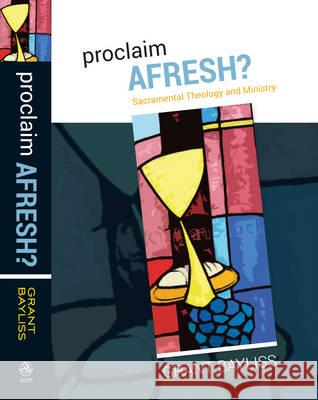 Proclaim Afresh?: Sacramental Theology and Ministry Grant Bayliss 9780334054436