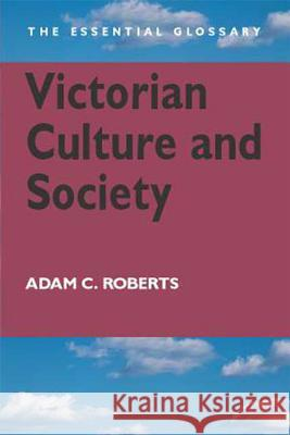 Victorian Culture and Society: The Essential Glossary Adam Roberts 9780340807620