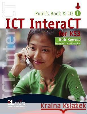 ICT INTERACT FOR KEY STAGE 3 DYNAMIC LEARNING PUPIL'S BOOK AND CD1 Bob Reeves 9780340940976