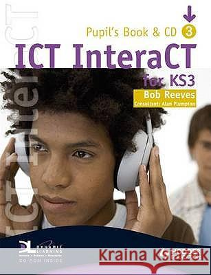 ICT INTERACT FOR KEY STAGE 3 DYNAMIC LEARNING PUPIL'S BOOK AND CD Bob Reeves 9780340940990