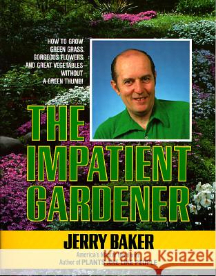 Impatient Gardener: How to Grow Green Grass, Gorgeous Flowers, and Great Vegetables--Without a Green Thumb! Jerry Baker 9780345309495
