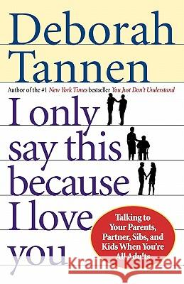 I Only Say This Because I Love You: Talking to Your Parents, Partner, Sibs, and Kids When You're All Adults Deborah Tannen 9780345407528
