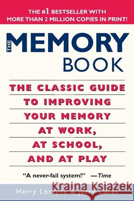 The Memory Book: The Classic Guide to Improving Your Memory at Work, at School, and at Play Harry Lorayne Jerry Lucas Jerry Lucas 9780345410023
