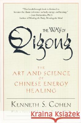 The Way of Qigong: The Art and Science of Chinese Energy Healing Kenneth S. Cohen Ken Cohen 9780345421098