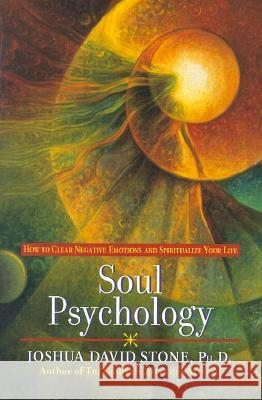 Soul Psychology: How to Clear Negative Emotions and Spiritualize Your Life Joshua David Stone 9780345425560