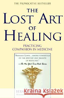 The Lost Art of Healing: Practicing Compassion in Medicine Bernard Lown B. Lown Bernard Lown 9780345425973