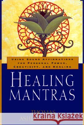 Healing Mantras: Using Sound Affirmations for Personal Power, Creativity, and Healing Thomas Ashley-Farrand Thom Ashley-Farrand 9780345431707
