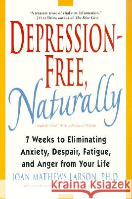 Depression-Free, Naturally: 7 Weeks to Eliminating Anxiety, Despair, Fatigue, and Anger from Your Life Joan Mathews Larson 9780345435170