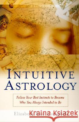 Intuitive Astrology: Follow Your Best Instincts to Become Who You Always Intended to Be Elizabeth Rose Campbell 9780345437105