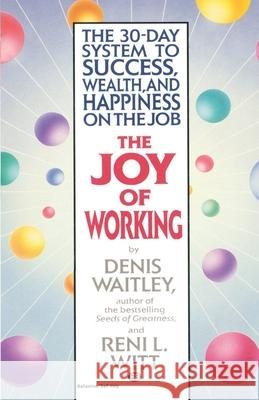 The Joy of Working: The 30-Day System to Success, Wealth, and Happiness on the Job Denis Waitley Reni Witt 9780345465238