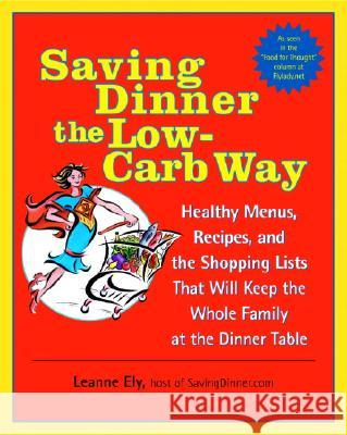 Saving Dinner the Low-Carb Way: Healthy Menus, Recipes, and the Shopping Lists That Will Keep the Whole Family at the Dinner Table Leanne Ely 9780345478061