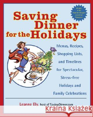 Saving Dinner for the Holidays: Menus, Recipes, Shopping Lists, and Timelines for Spectacular, Stress-Free Holidays and Family Celebrations Leanne Ely 9780345478078