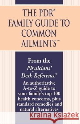 The PDR Family Guide to Common Ailments: An Authoritative A-To-Z Guide to Your Family's Top 100 Health Concerns, Plus Standard Remedies and Natural Al Physicians' Desk Reference 9780345482303