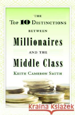 The Top 10 Distinctions Between Millionaires and the Middle Class Keith Cameron Smith 9780345500229