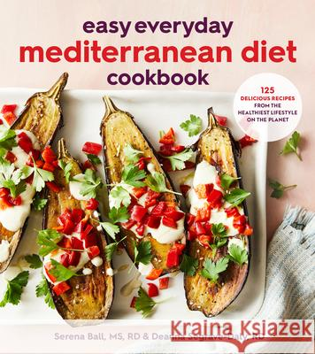Easy Everyday Mediterranean Diet Cookbook: 125 Delicious Recipes from the Healthiest Lifestyle on the Planet Deanna Segrave-Daly Serena Ball 9780358375418