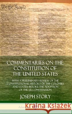 Commentaries on the Constitution of the United States: With a Preliminary Review of the Constitutional History of the Colonies and States, Before the Joseph Story 9780359028733