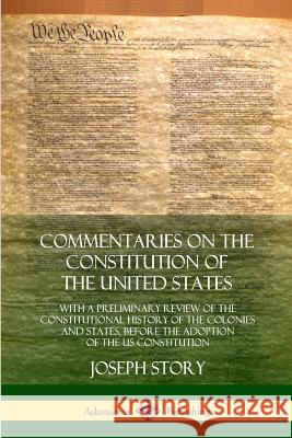 Commentaries on the Constitution of the United States: With a Preliminary Review of the Constitutional History of the Colonies and States, Before the Joseph Story 9780359028740