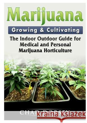 Marijuana Growing & Cultivating: The Indoor Outdoor Guide for Medical and Personal Marijuana Horticulture Chad Dorsey 9780359159093