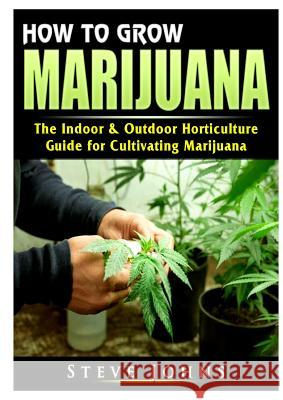 How to Grow Marijuana: The Indoor & Outdoor Horticulture Guide for Cultivating Marijuana Steve Johns 9780359685103