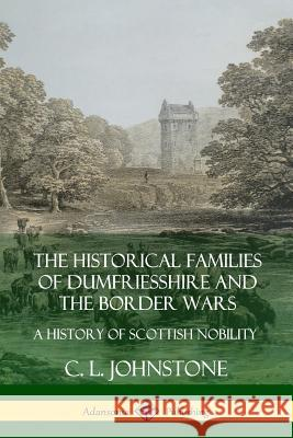 The Historical Families of Dumfriesshire and the Border Wars: A History of Scottish Nobility C. L. Johnstone 9780359746897